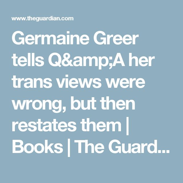 Germaine Greer tells Q&A her trans views were wrong, but then restates them | Books | The Guardian