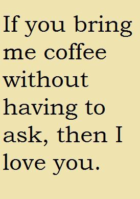 If you bring me coffee without having to ask, then I love you ♥