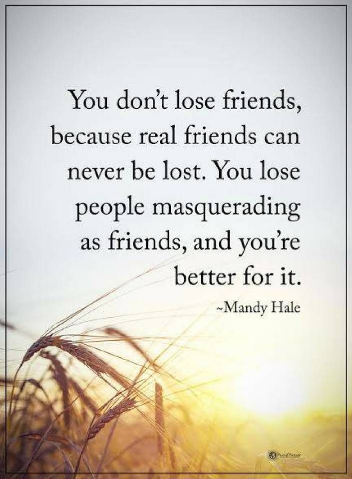 friendship quotes you don't lose friends, because real friends can never be lost. You lose people masquerading as friends, and you're better for it.