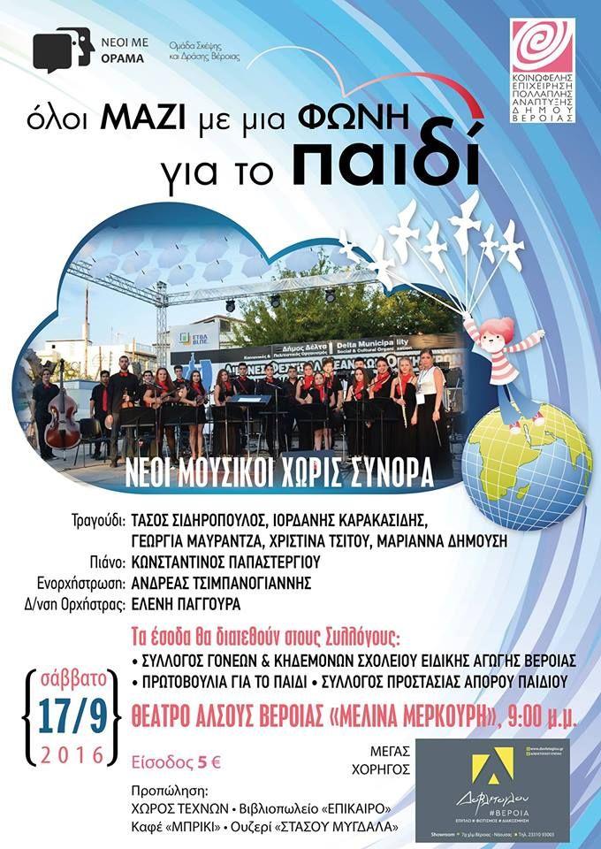 Η Ομάδα Σκέψης και Δράσης Βέροιας ''Νέοι με Οραμα'' σε συνεργασία με την ''ΚΕΠΑ Δήμου Βέροιας και τους ''Νέους Μουσικούς Χωρίς Σύνορα ''ενωμένοι όλοι ΜΑΖΙ με μια ΦΩΝΗ για το ΠΑΙΔΙ πραγματοποιούν συναυλία της οποίας τα έσοδα θα διατεθούν στους Συλλόγους: 1)Σύλλογος Γονέων &Κηδεμόνων Σχολείου Ειδικής Αγωγής Βέροιας 2)Πρωτοβουλία για το παιδί 3)Σύλλογος Προστασίας Απόρου Παιδιού Παιζουν οι Νέοι Μουσικοί Χωρίς Σύνορα Τραγουδούν :Τάσος Σιδηρόπουλος-Ιορδάνης Καρακασίδης - Γεωργία Μαυραντζά…