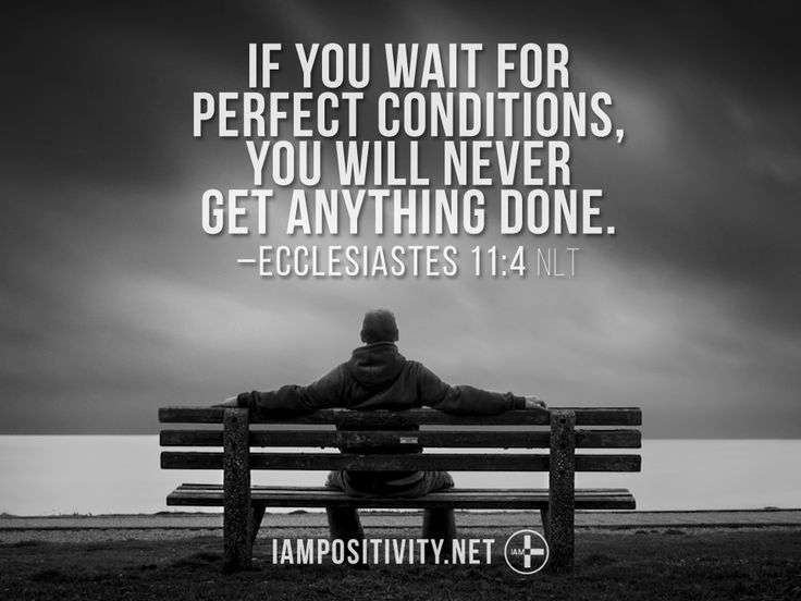If you wait for perfect conditions, you will never get anything done. –Ecclesiastes 11:4 NLT