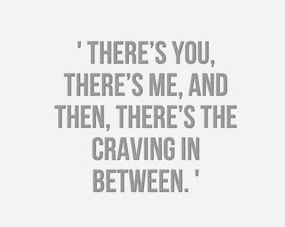 There's you, there's me, and then, there's the craving in between.