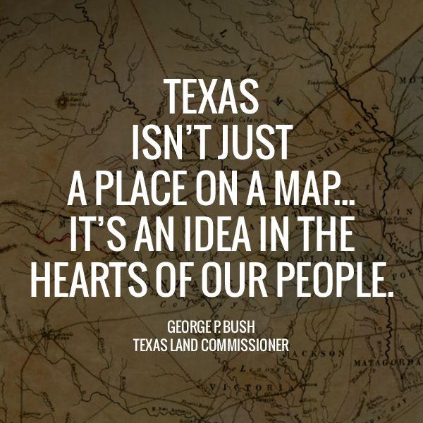 """""""Texas isn't just a place on a map ... it's an idea in the hearts of our people."""" -Commissioner George P. Bush 