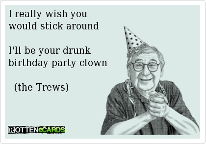 I really wish you would stick around I'll be your drunk birthday party clown  (the Trews) @TheTrews - Jackie Taylor