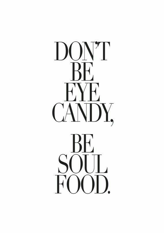 Don't be eye candy. Be soul food!