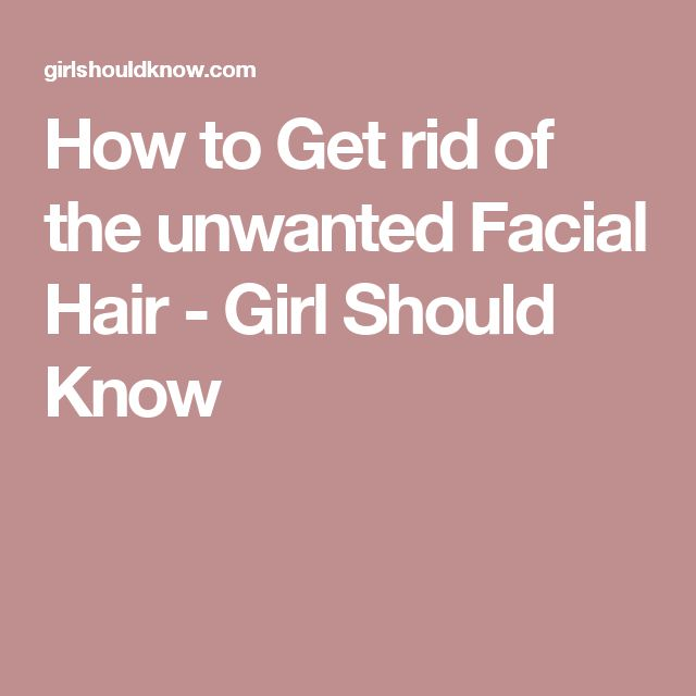 How to Get rid of the unwanted Facial Hair - Girl Should Know