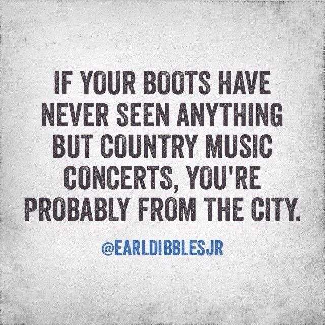 If your cowboys boots have never seen anything but country music concerts you're probably from the city. SO TRUE!!!