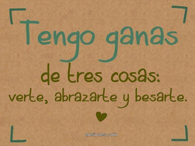 Una imagen con una frase de amor que dice: Tengo ganas de tres cosas: verte, abrazarte y besarte.