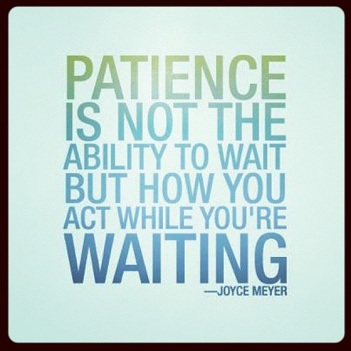 Patience is not the ability to wait, but how you act while you are waiting.tan real..