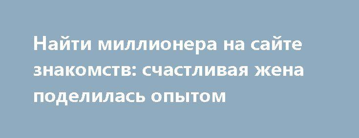 Найти миллионера на сайте знакомств: счастливая жена поделилась опытом http://apral.ru/2017/05/26/najti-millionera-na-sajte-znakomstv-schastlivaya-zhena-podelilas-opytom/  Истории про простую девушку, вышедшую замуж за красавца миллионера и [...]