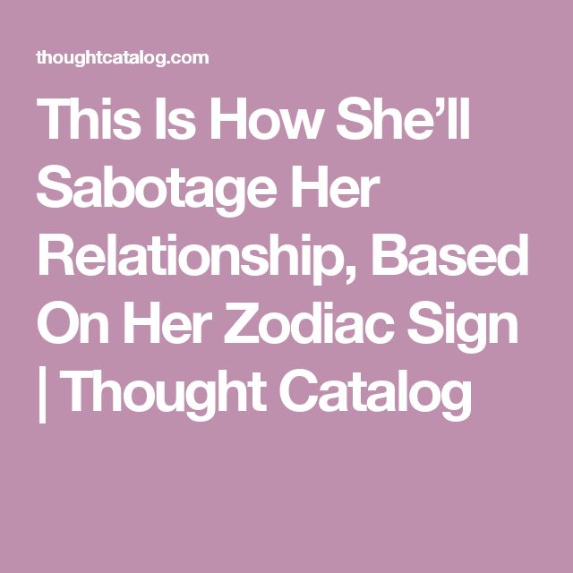 This Is How She'll Sabotage Her Relationship, Based On Her Zodiac Sign | Thought Catalog