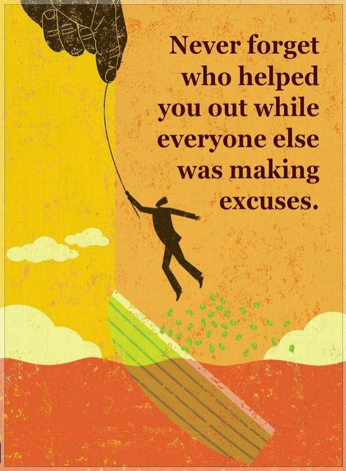 Quotes Never forget who helped you out while everyone else was making excuses.