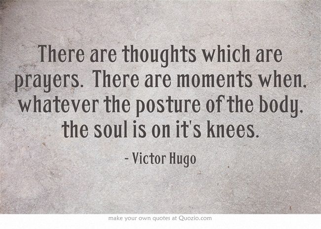 There are thoughts which are prayers. There are moments when, whatever the posture of the body, the soul is on it's knees.