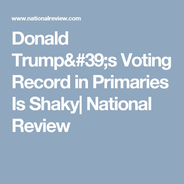 Donald Trump's Voting Record in Primaries Is Shaky| National Review
