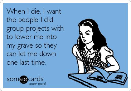When I die, I want the people I did group projects with to lower me into my grave so they can let me down one last time. | College Ecard
