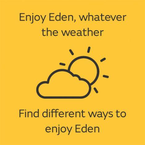 Enjoy Eden, whatever the weather. Find different ways to enjoy Eden.