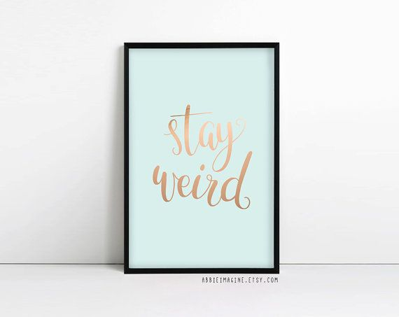Stay weird, inspirational quote typography print. Because all the best people are and we love you for it. Features hand lettered typography and with a beautiful mint/duck egg blue background. PLEASE NOTE: The rose gold/copper detailing is NOT gold foil. The texture is digitally added and printed on to matte paper and as such is NOT metallic. ************************************ PROMOTION! BUY 2 GET 1 FREE! Simply add 2 prints to your shopping cart and in the notes to seller at the checko...