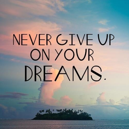 never give up on your DREAMS. Even if they scare the living sh*t out of you.