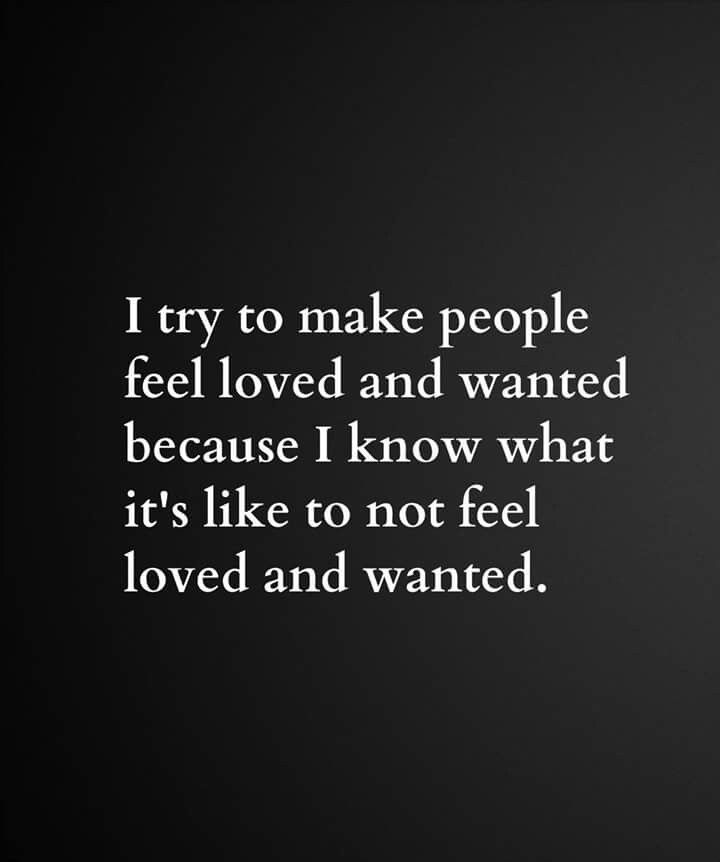 I try to make people feel wanted because i know what it's like to not feel loved and wanted.