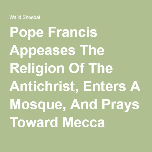 Pope Francis Appeases The Religion Of The Antichrist, Enters A Mosque, And Prays Toward Mecca During The Islamic Call To Prayer | Walid Shoebat