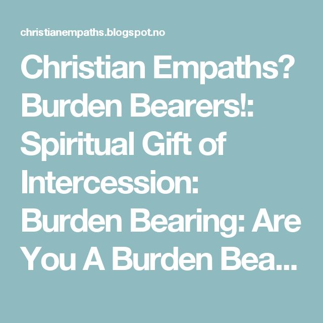 Christian Empaths? Burden Bearers!: Spiritual Gift of Intercession: Burden Bearing: Are You A Burden Bearer?