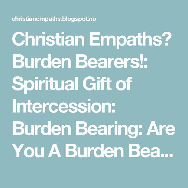 Christian Empaths? Burden Bearers!: Spiritual Gift of Intercession: Burden Bearing: Are You A Burden Bearer?