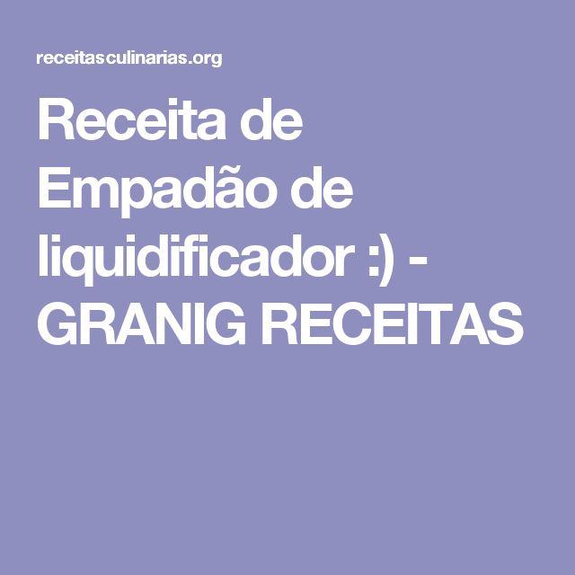 Receita de Empadão de liquidificador :) - GRANIG RECEITAS