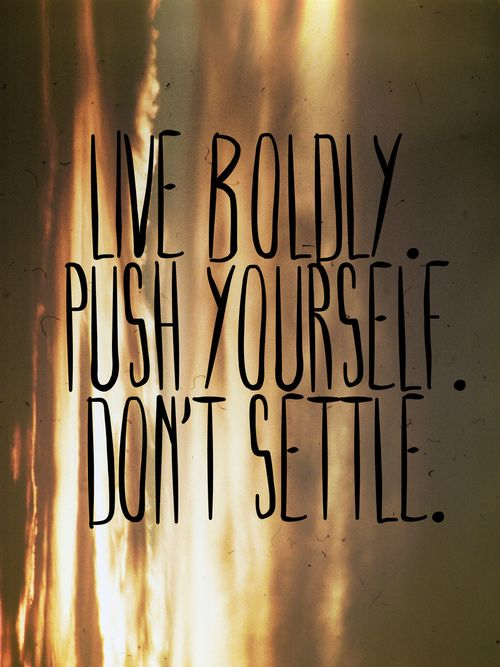 #Inspiration | Live boldly. Push yourself. Don't settle.
