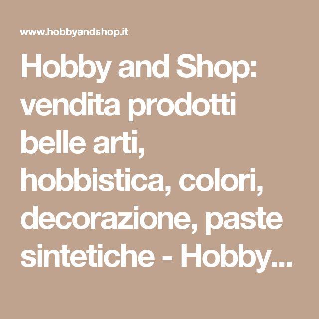 Hobby and Shop: vendita prodotti belle arti, hobbistica, colori, decorazione, paste sintetiche - Hobby and Shop