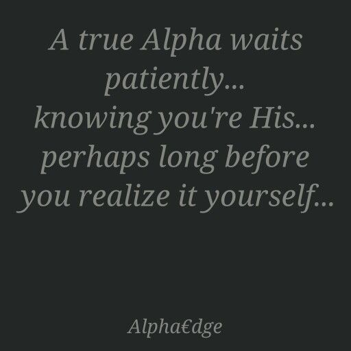 Soon true...even I didn't realize at first...but I'm always alpha ; )