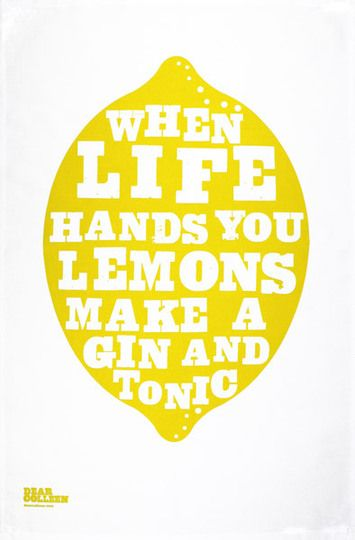 "lol! And here's me thinking it was, ""when life hands you lemons ... learn to make lemonade!"" haha this one has more oomph... or gin!"