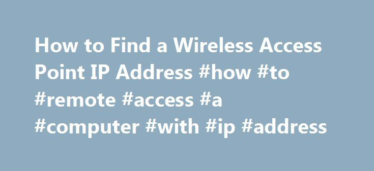 How to Find a Wireless Access Point IP Address #how #to #remote #access #a #computer #with #ip #address http://gambia.nef2.com/how-to-find-a-wireless-access-point-ip-address-how-to-remote-access-a-computer-with-ip-address/  # How to Find a Wireless Access Point IP Address Ever had to figure out the IP address of your or someone else s wireless network so that you could change its settings? Most people setup their wireless networks right out of the box without any configuration and therefore…