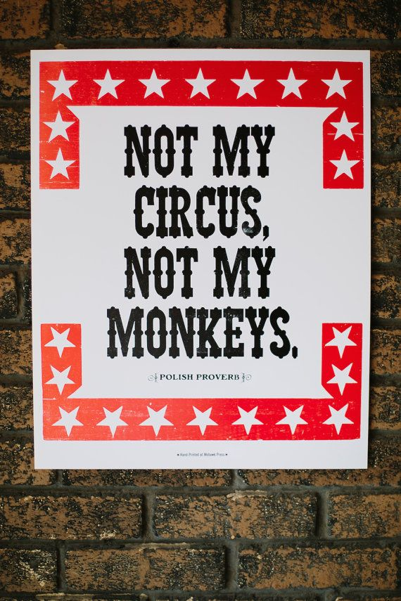This print features the tongue in cheek Polish Proverb Not My Circus, Not My Monkeys. Printed at the Western New York Book Arts Center, in hand-set
