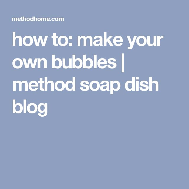 how to: make your own bubbles | method soap dish blog
