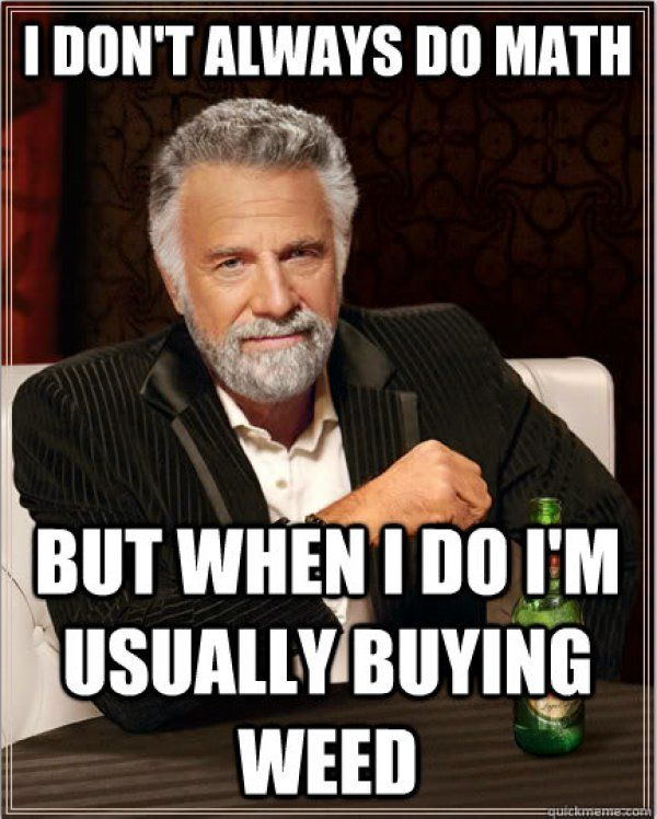 I don't always do math but when I do I'm usuallu buying weed