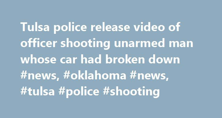Tulsa police release video of officer shooting unarmed man whose car had broken down #news, #oklahoma #news, #tulsa #police #shooting http://property.remmont.com/tulsa-police-release-video-of-officer-shooting-unarmed-man-whose-car-had-broken-down-news-oklahoma-news-tulsa-police-shooting/  Tulsa police release video of officer shooting unarmed man whose car had broken down Please enable Javascript to watch this video TULSA, Okla. – On August 16, Oklahoma twins Terence and Tiffany Crutcher…
