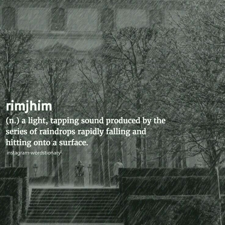 Rimjhim: A light, tapping sound produced by the series of raindrops rapidly falling and hitting onto a surface.