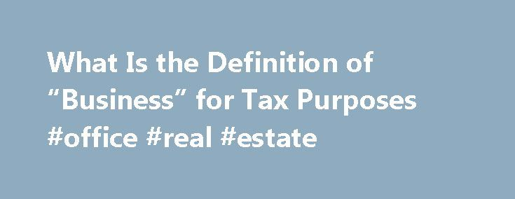 """What Is the Definition of """"Business"""" for Tax Purposes #office #real #estate http://commercial.remmont.com/what-is-the-definition-of-business-for-tax-purposes-office-real-estate/  #meaning of commercial purpose # What Is the Definition of """"Business"""" for Tax Purposes For tax purposes, a business is an activity you regularly and continuously engage in primarily to earn a profit. You don't have to show a profit every year to qualify as a business. As long as your primary purpose is to […]"""