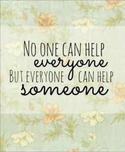 Everyone can help someone <3  Make the effort as you can. Ask for help when you need it. Don't think you can do it all on your own. (View only)