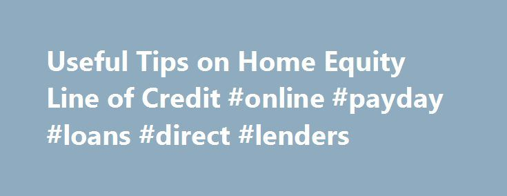 Useful Tips on Home Equity Line of Credit #online #payday #loans #direct #lenders http://loan-credit.remmont.com/useful-tips-on-home-equity-line-of-credit-online-payday-loans-direct-lenders/  #equity loan calculator # Home Equity Loans Home Equity Line of Credit Due to the hard economic times, most people are left with no other alternative but to borrow money to refinance their activities. In such a situation most people use their assets to borrow money. What is a Home Equity Loan all about?…