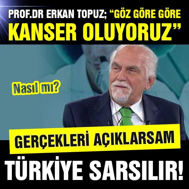Prof. Dr. Erkan Topuz; Göz göre göre kanser oluyoruz! Nasıl mı?