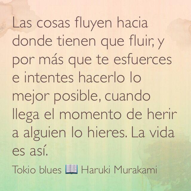 Las cosas fluyen hacia donde tienen que fluir, y por más que te esfuerces e intentes hacerlo lo mejor posible, cuando llega el momento de herir a alguien lo hieres. La vida es así. Tokio blues; Haruki Murakami.