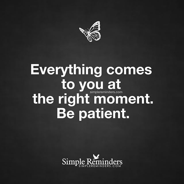 """""""Everything comes to you at the right moment. Be patient."""" — This is a loooooong six year dose of patience."""