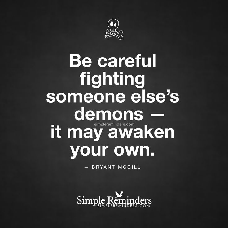 Be careful fighting someone else's demons — it may awaken your own. — Bryant McGill