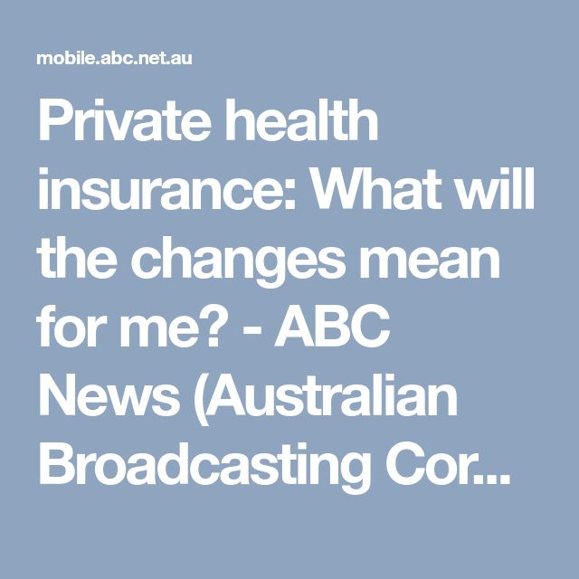 Private health insurance: What will the changes mean for me? - ABC News (Australian Broadcasting Corporation)