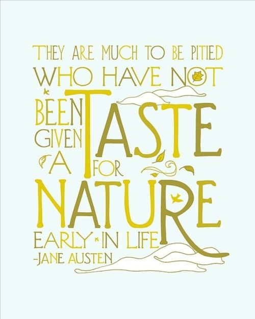 They are much to be pitied who have not been given a taste for nature early in life ~ Jane Austen