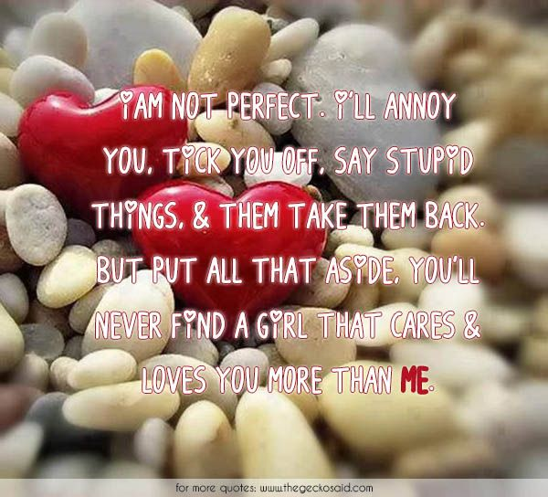 I am not perfect. I'll annoy you, tick you off, say stupid things, & then take them back. But put all that aside, you'll never find a girl that cares & loves you more than me.  #annoy #aside #back #cares #girl #loves #me #more #never #perfect #quotes #say #stupid #take #things #tick  ©2016 The Gecko Said – Beautiful Quotes