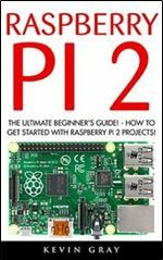 Raspberry Pi 2: The Ultimate Beginner's Guide! - How To Get Started With Raspberry Pi 2 Projects! (Raspberry Pi 2 Raspberry Pi Projects Html)