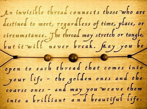 An invisible thread connects those who are destined to meet, regardless of time, place, or circumstance.  The thread may stretch or tangle, but it will never break.  May you be open to each thread that comes into your life - the golden ones and the coarse ones - and may you weave them into a brilliant and beautiful life.<3
