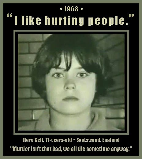 "Mary Bell, 11-Year-Old Serial Killer, Scotswood, England, 1968 - Murdered Martin Brown (age 4) on May 25, 1968 and Brian Howe (age 3) on July 31, 1968. Her best friend Norma Bell, 13, (not related) took part in the 2nd murder. Mary attempted many murders besides those. Quotes: ""I like hurting people."" - ""Brian Howe had no mother, so he won't be missed."" - ""Murder isn't that bad, we all die sometime anyway."" (Click on picture for more details)"